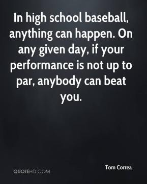 In high school baseball, anything can happen. On any given day, if your performance is not up to par, anybody can beat you.