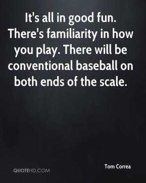 Tom Correa  - It's all in good fun. There's familiarity in how you play. There will be conventional baseball on both ends of the scale.