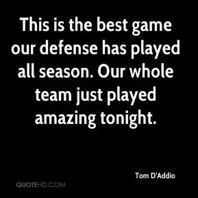 Tom D'Addio  - This is the best game our defense has played all season. Our whole team just played amazing tonight.