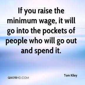 Tom Kiley  - If you raise the minimum wage, it will go into the pockets of people who will go out and spend it.
