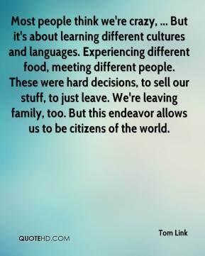 Tom Link  - Most people think we're crazy, ... But it's about learning different cultures and languages. Experiencing different food, meeting different people. These were hard decisions, to sell our stuff, to just leave. We're leaving family, too. But this endeavor allows us to be citizens of the world.