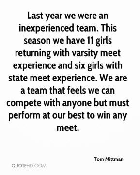 Tom Mittman  - Last year we were an inexperienced team. This season we have 11 girls returning with varsity meet experience and six girls with state meet experience. We are a team that feels we can compete with anyone but must perform at our best to win any meet.