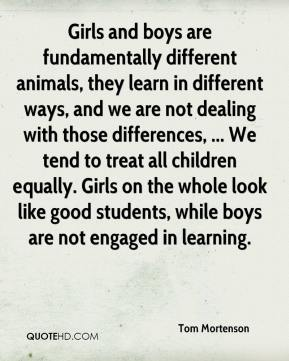 Tom Mortenson  - Girls and boys are fundamentally different animals, they learn in different ways, and we are not dealing with those differences, ... We tend to treat all children equally. Girls on the whole look like good students, while boys are not engaged in learning.