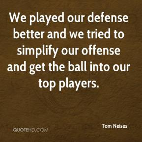 We played our defense better and we tried to simplify our offense and get the ball into our top players.