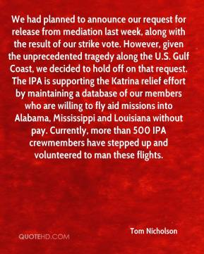 Tom Nicholson  - We had planned to announce our request for release from mediation last week, along with the result of our strike vote. However, given the unprecedented tragedy along the U.S. Gulf Coast, we decided to hold off on that request. The IPA is supporting the Katrina relief effort by maintaining a database of our members who are willing to fly aid missions into Alabama, Mississippi and Louisiana without pay. Currently, more than 500 IPA crewmembers have stepped up and volunteered to man these flights.