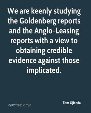 Tom Ojienda  - We are keenly studying the Goldenberg reports and the Anglo-Leasing reports with a view to obtaining credible evidence against those implicated.