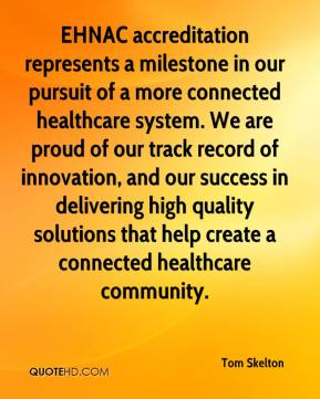 Tom Skelton  - EHNAC accreditation represents a milestone in our pursuit of a more connected healthcare system. We are proud of our track record of innovation, and our success in delivering high quality solutions that help create a connected healthcare community.