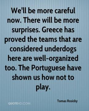 Tomas Rosicky  - We'll be more careful now. There will be more surprises. Greece has proved the teams that are considered underdogs here are well-organized too. The Portuguese have shown us how not to play.