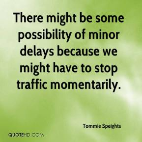 Tommie Speights  - There might be some possibility of minor delays because we might have to stop traffic momentarily.