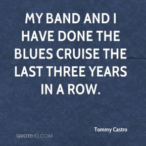 Tommy Castro  - My band and I have done the Blues Cruise the last three years in a row.