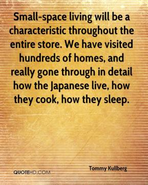 Tommy Kullberg  - Small-space living will be a characteristic throughout the entire store. We have visited hundreds of homes, and really gone through in detail how the Japanese live, how they cook, how they sleep.