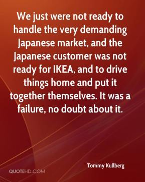 Tommy Kullberg  - We just were not ready to handle the very demanding Japanese market, and the Japanese customer was not ready for IKEA, and to drive things home and put it together themselves. It was a failure, no doubt about it.