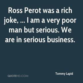 Tommy Lapid  - Ross Perot was a rich joke, ... I am a very poor man but serious. We are in serious business.