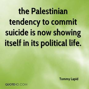 Tommy Lapid  - the Palestinian tendency to commit suicide is now showing itself in its political life.