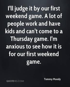 Tommy Moody  - I'll judge it by our first weekend game. A lot of people work and have kids and can't come to a Thursday game. I'm anxious to see how it is for our first weekend game.