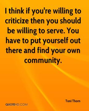 Toni Thorn  - I think if you're willing to criticize then you should be willing to serve. You have to put yourself out there and find your own community.