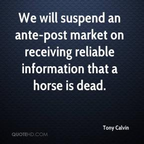 Tony Calvin  - We will suspend an ante-post market on receiving reliable information that a horse is dead.