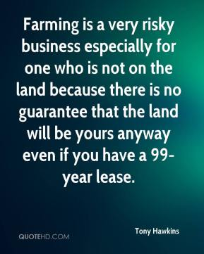 Tony Hawkins  - Farming is a very risky business especially for one who is not on the land because there is no guarantee that the land will be yours anyway even if you have a 99-year lease.
