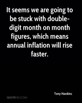 Tony Hawkins  - It seems we are going to be stuck with double-digit month on month figures, which means annual inflation will rise faster.