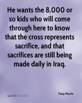 Tony Morris  - He wants the 8,000 or so kids who will come through here to know that the cross represents sacrifice, and that sacrifices are still being made daily in Iraq.