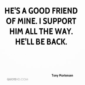Tony Mortensen  - He's a good friend of mine. I support him all the way. He'll be back.