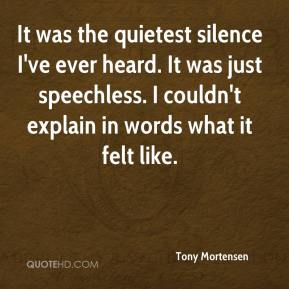 Tony Mortensen  - It was the quietest silence I've ever heard. It was just speechless. I couldn't explain in words what it felt like.