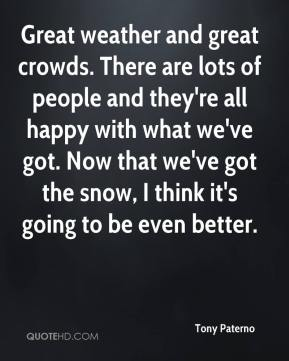 Tony Paterno  - Great weather and great crowds. There are lots of people and they're all happy with what we've got. Now that we've got the snow, I think it's going to be even better.