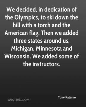 Tony Paterno  - We decided, in dedication of the Olympics, to ski down the hill with a torch and the American flag. Then we added three states around us, Michigan, Minnesota and Wisconsin. We added some of the instructors.