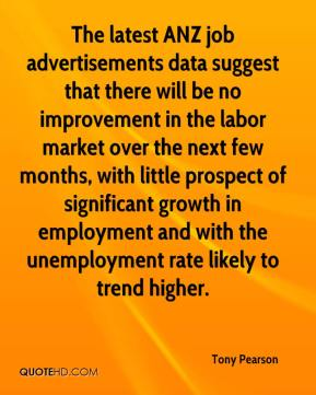 Tony Pearson  - The latest ANZ job advertisements data suggest that there will be no improvement in the labor market over the next few months, with little prospect of significant growth in employment and with the unemployment rate likely to trend higher.