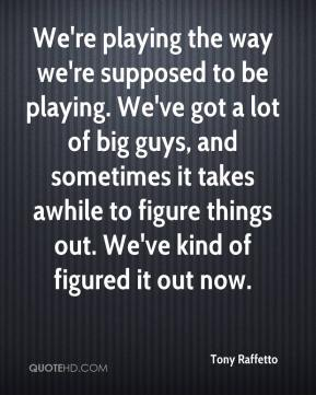 Tony Raffetto  - We're playing the way we're supposed to be playing. We've got a lot of big guys, and sometimes it takes awhile to figure things out. We've kind of figured it out now.