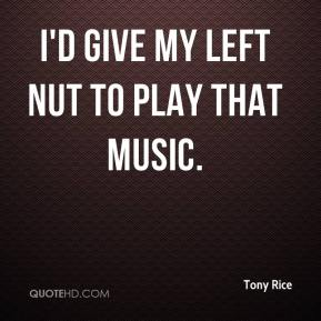 Tony Rice  - I'd give my left nut to play that music.