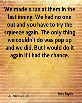 Tony Sagely  - We made a run at them in the last inning. We had no one out and you have to try the squeeze again. The only thing we couldn't do was pop up and we did. But I would do it again if I had the chance.