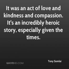 Tony Somlai  - It was an act of love and kindness and compassion. It's an incredibly heroic story, especially given the times.