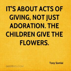 Tony Somlai  - It's about acts of giving, not just adoration. The children give the flowers.