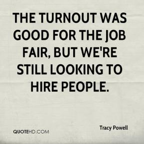 Tracy Powell  - The turnout was good for the job fair, but we're still looking to hire people.
