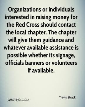 Travis Strack  - Organizations or individuals interested in raising money for the Red Cross should contact the local chapter. The chapter will give them guidance and whatever available assistance is possible whether its signage, officials banners or volunteers if available.