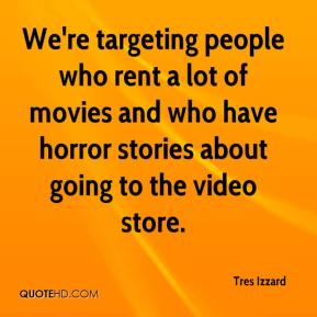 Tres Izzard  - We're targeting people who rent a lot of movies and who have horror stories about going to the video store.
