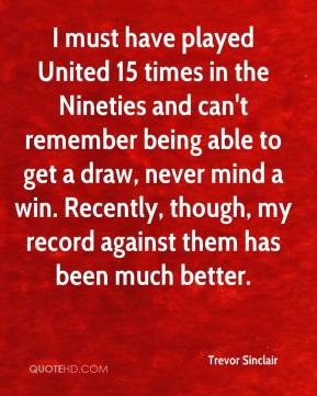 Trevor Sinclair  - I must have played United 15 times in the Nineties and can't remember being able to get a draw, never mind a win. Recently, though, my record against them has been much better.