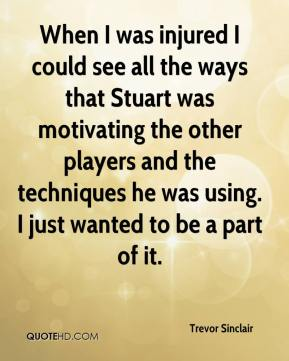Trevor Sinclair  - When I was injured I could see all the ways that Stuart was motivating the other players and the techniques he was using. I just wanted to be a part of it.