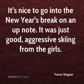 Trevor Wagner  - It's nice to go into the New Year's break on an up note. It was just good, aggressive skiing from the girls.