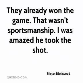 Tristan Blackwood  - They already won the game. That wasn't sportsmanship. I was amazed he took the shot.