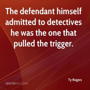 Ty Rogers  - The defendant himself admitted to detectives he was the one that pulled the trigger.