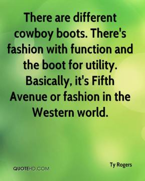 Ty Rogers  - There are different cowboy boots. There's fashion with function and the boot for utility. Basically, it's Fifth Avenue or fashion in the Western world.