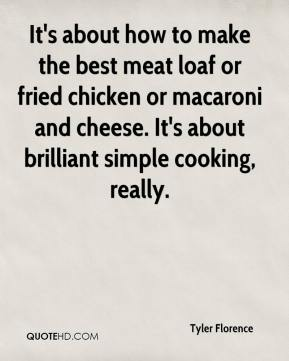 Tyler Florence  - It's about how to make the best meat loaf or fried chicken or macaroni and cheese. It's about brilliant simple cooking, really.