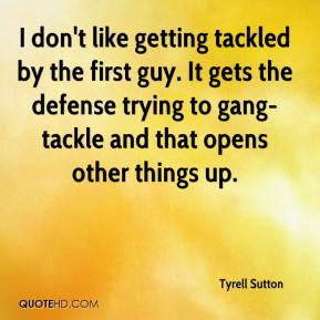 Tyrell Sutton  - I don't like getting tackled by the first guy. It gets the defense trying to gang-tackle and that opens other things up.
