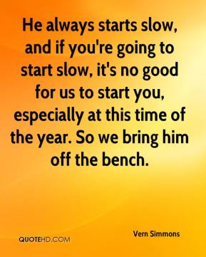 Vern Simmons  - He always starts slow, and if you're going to start slow, it's no good for us to start you, especially at this time of the year. So we bring him off the bench.
