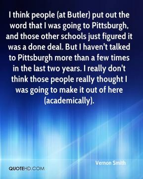 Vernon Smith  - I think people (at Butler) put out the word that I was going to Pittsburgh, and those other schools just figured it was a done deal. But I haven't talked to Pittsburgh more than a few times in the last two years. I really don't think those people really thought I was going to make it out of here (academically).