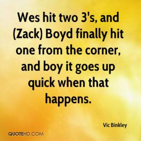 Vic Binkley  - Wes hit two 3's, and (Zack) Boyd finally hit one from the corner, and boy it goes up quick when that happens.