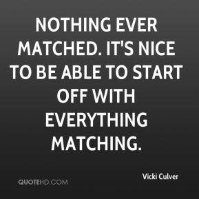 Vicki Culver  - Nothing ever matched. It's nice to be able to start off with everything matching.