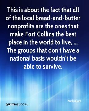 This is about the fact that all of the local bread-and-butter nonprofits are the ones that make Fort Collins the best place in the world to live, ... The groups that don't have a national basis wouldn't be able to survive.